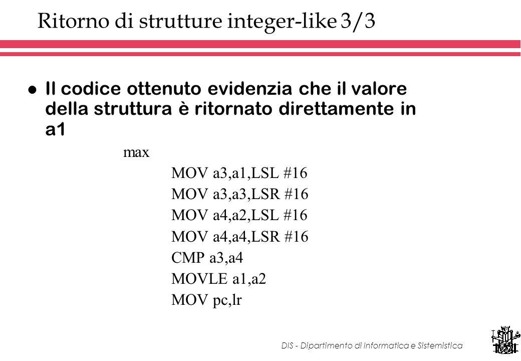 DIS - Dipartimento di Informatica e Sistemistica Ritorno di strutture integer-like 3/3 l Il codice ottenuto evidenzia che il valore della struttura è ritornato direttamente in a1 max MOV a3,a1,LSL #16 MOV a3,a3,LSR #16 MOV a4,a2,LSL #16 MOV a4,a4,LSR #16 CMP a3,a4 MOVLE a1,a2 MOV pc,lr