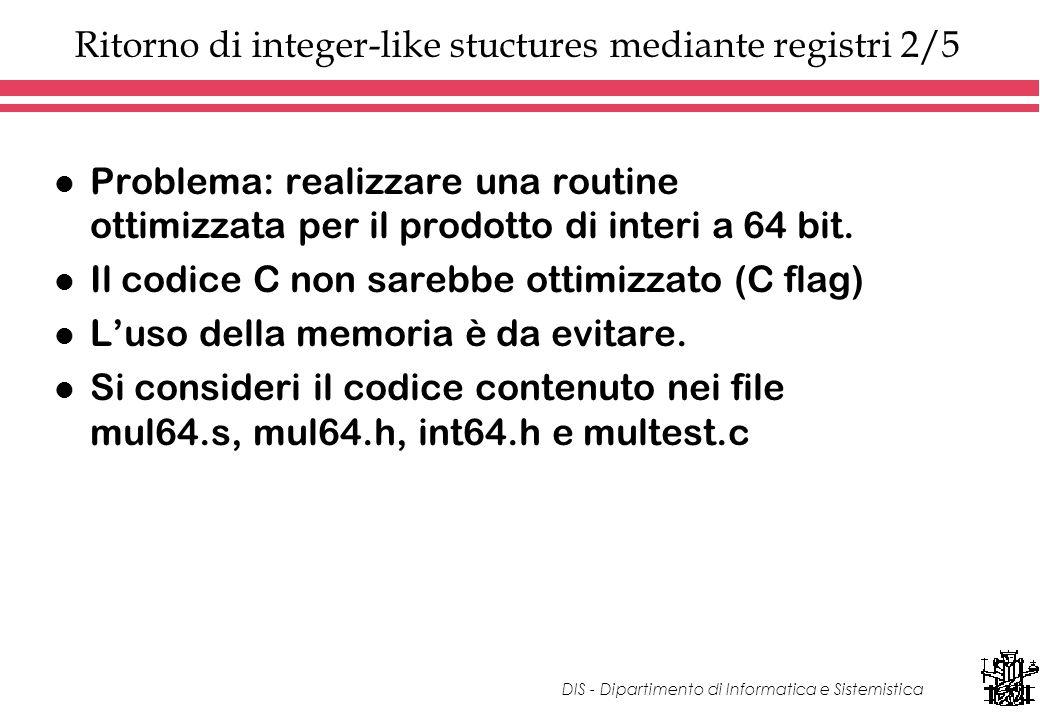 DIS - Dipartimento di Informatica e Sistemistica Ritorno di integer-like stuctures mediante registri 2/5 l Problema: realizzare una routine ottimizzata per il prodotto di interi a 64 bit.