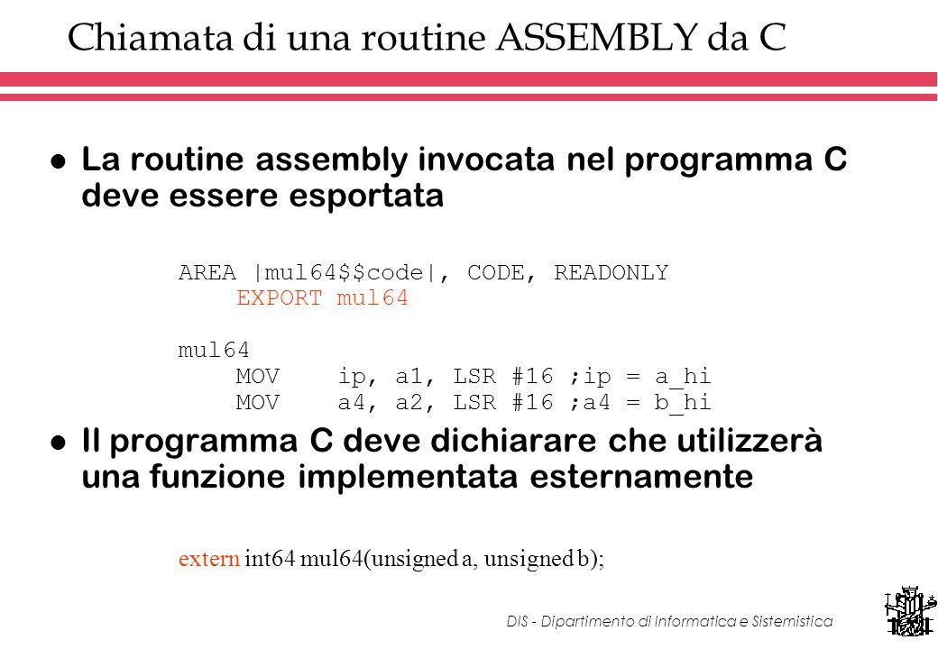 DIS - Dipartimento di Informatica e Sistemistica Chiamata di una routine ASSEMBLY da C l La routine assembly invocata nel programma C deve essere esportata AREA |mul64$$code|, CODE, READONLY EXPORT mul64 mul64 MOV ip, a1, LSR #16 ;ip = a_hi MOV a4, a2, LSR #16 ;a4 = b_hi l Il programma C deve dichiarare che utilizzerà una funzione implementata esternamente extern int64 mul64(unsigned a, unsigned b);