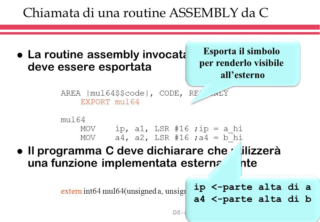 DIS - Dipartimento di Informatica e Sistemistica Chiamata di una routine ASSEMBLY da C l La routine assembly invocata nel programma C deve essere esportata AREA |mul64$$code|, CODE, READONLY EXPORT mul64 mul64 MOV ip, a1, LSR #16 ;ip = a_hi MOV a4, a2, LSR #16 ;a4 = b_hi l Il programma C deve dichiarare che utilizzerà una funzione implementata esternamente extern int64 mul64(unsigned a, unsigned b); Esporta il simbolo per renderlo visibile allesterno Esporta il simbolo per renderlo visibile allesterno ip <-parte alta di a a4 <-parte alta di b ip <-parte alta di a a4 <-parte alta di b