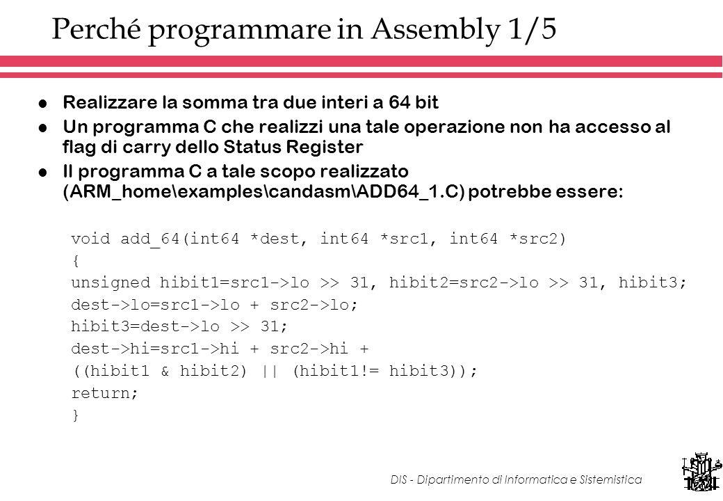 DIS - Dipartimento di Informatica e Sistemistica Perché programmare in Assembly 1/5 l Realizzare la somma tra due interi a 64 bit l Un programma C che realizzi una tale operazione non ha accesso al flag di carry dello Status Register l Il programma C a tale scopo realizzato (ARM_home\examples\candasm\ADD64_1.C) potrebbe essere: void add_64(int64 *dest, int64 *src1, int64 *src2) { unsigned hibit1=src1->lo >> 31, hibit2=src2->lo >> 31, hibit3; dest->lo=src1->lo + src2->lo; hibit3=dest->lo >> 31; dest->hi=src1->hi + src2->hi + ((hibit1 & hibit2) || (hibit1!= hibit3)); return; }