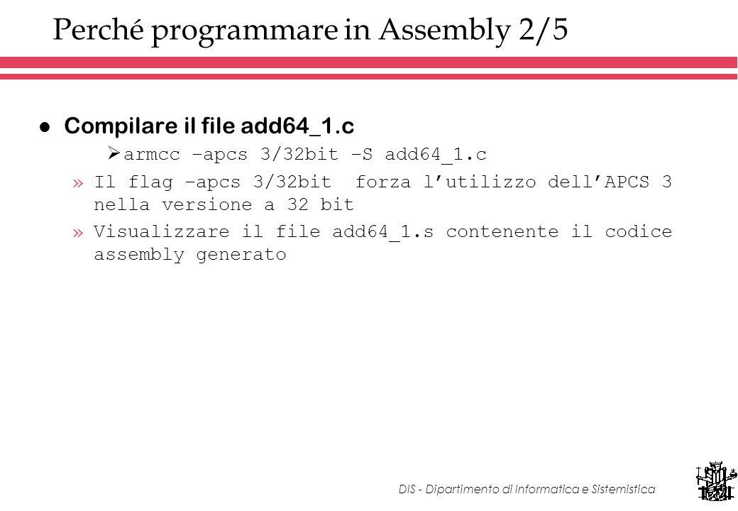 DIS - Dipartimento di Informatica e Sistemistica Perché programmare in Assembly 2/5 l Compilare il file add64_1.c armcc –apcs 3/32bit –S add64_1.c »Il flag –apcs 3/32bit forza lutilizzo dellAPCS 3 nella versione a 32 bit »Visualizzare il file add64_1.s contenente il codice assembly generato