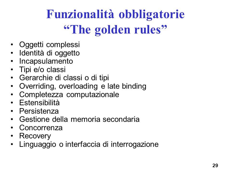 29 Funzionalità obbligatorie The golden rules Oggetti complessi Identità di oggetto Incapsulamento Tipi e/o classi Gerarchie di classi o di tipi Overr
