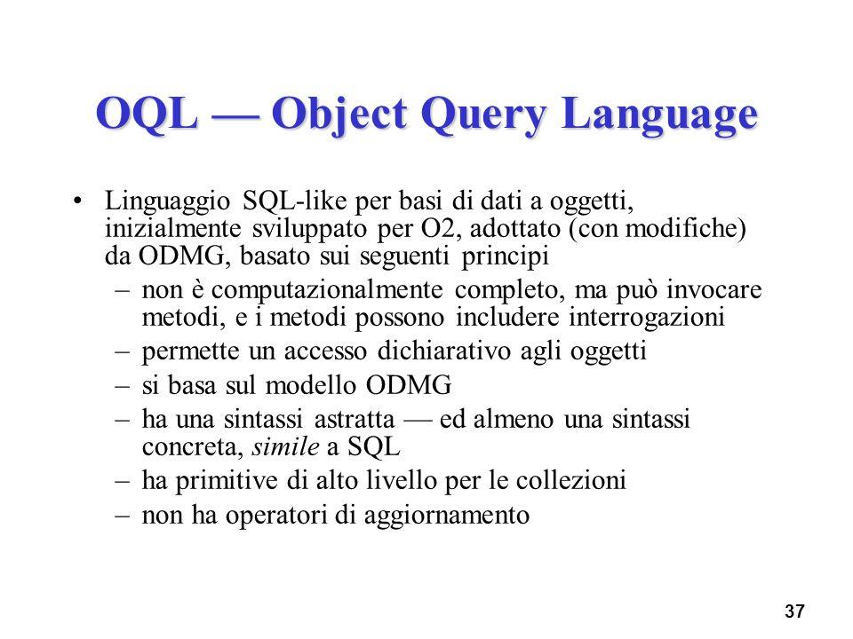 37 OQL Object Query Language Linguaggio SQL-like per basi di dati a oggetti, inizialmente sviluppato per O2, adottato (con modifiche) da ODMG, basato