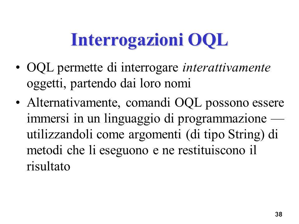 38 Interrogazioni OQL OQL permette di interrogare interattivamente oggetti, partendo dai loro nomi Alternativamente, comandi OQL possono essere immers