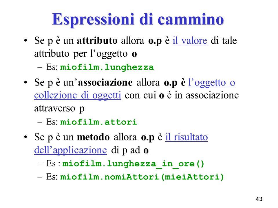 43 Espressioni di cammino o oSe p è un attributo allora o.p è il valore di tale attributo per loggetto o –Es: miofilm.lunghezza o oSe p è unassociazio