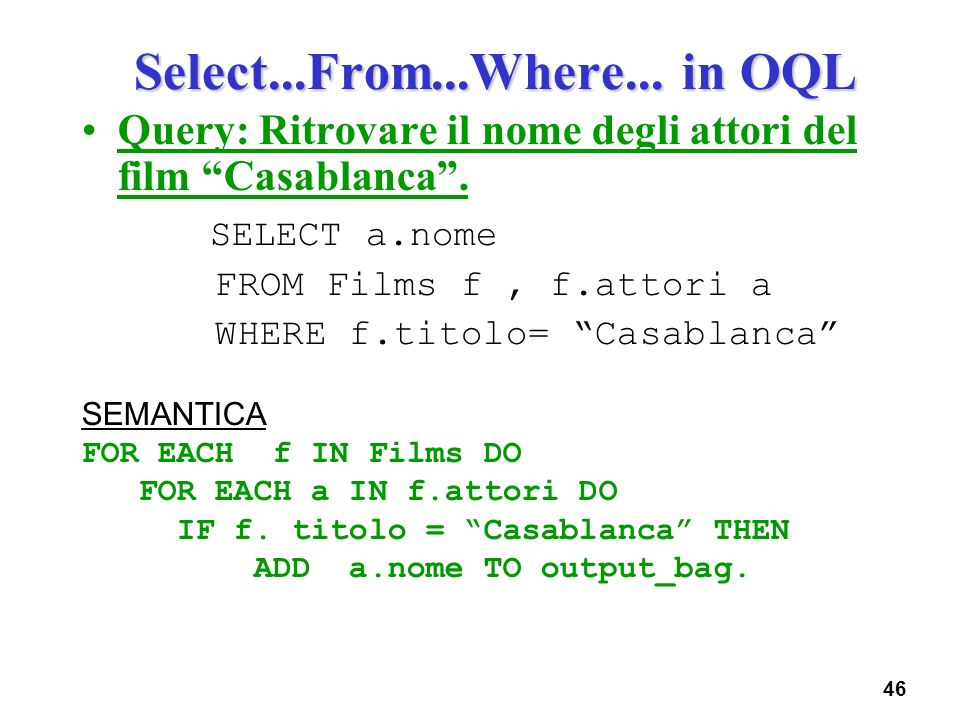 46 Select...From...Where... in OQL Query: Ritrovare il nome degli attori del film Casablanca. SELECT a.nome FROM Films f, f.attori a WHERE f.titolo= C