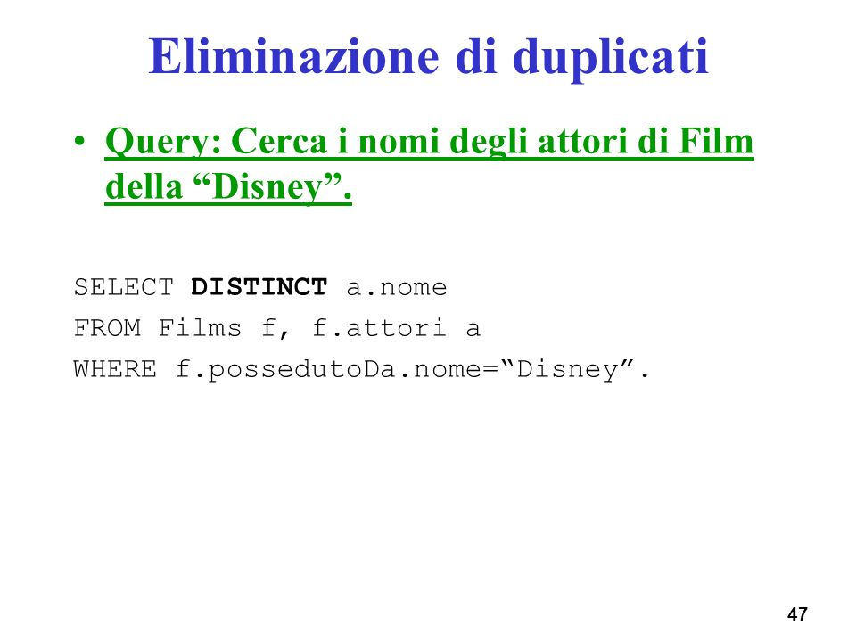 47 Eliminazione di duplicati Query: Cerca i nomi degli attori di Film della Disney. SELECT DISTINCT a.nome FROM Films f, f.attori a WHERE f.possedutoD