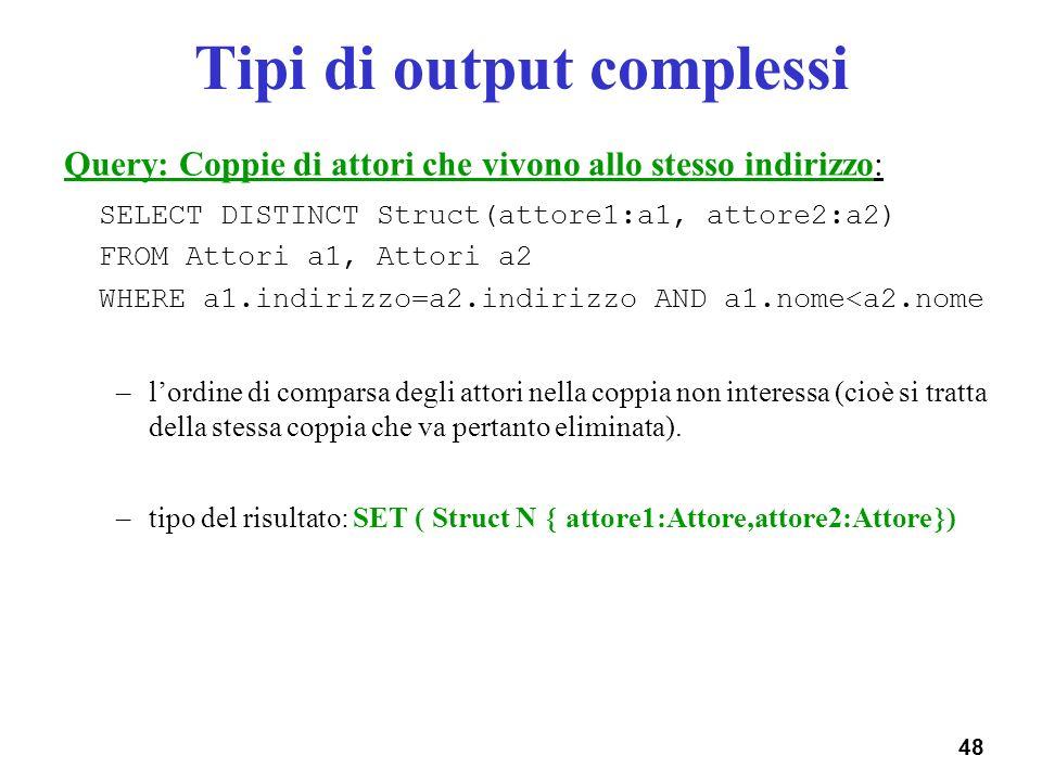 48 Tipi di output complessi Query: Coppie di attori che vivono allo stesso indirizzo: SELECT DISTINCT Struct(attore1:a1, attore2:a2) FROM Attori a1, A