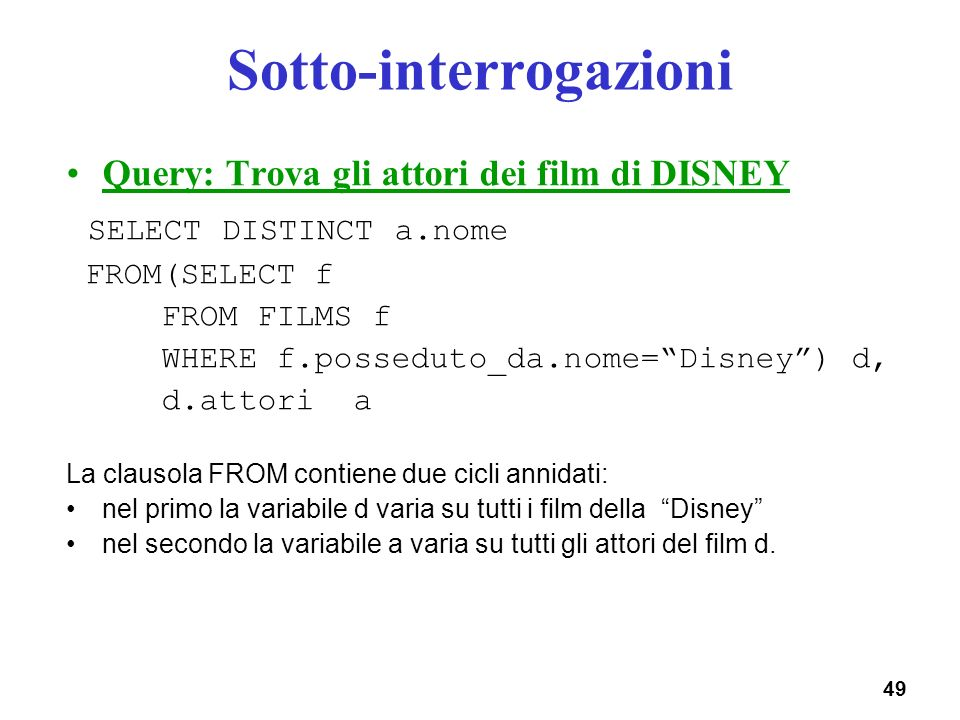 49 Sotto-interrogazioni Query: Trova gli attori dei film di DISNEY SELECT DISTINCT a.nome FROM(SELECT f FROM FILMS f WHERE f.posseduto_da.nome=Disney)
