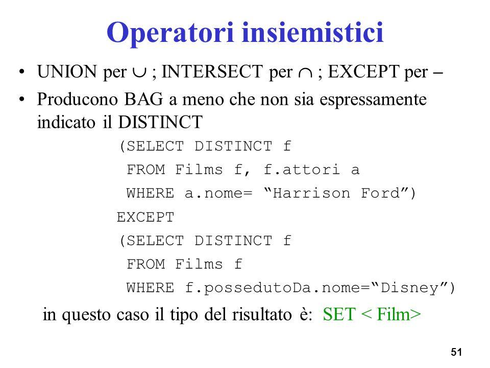 51 Operatori insiemistici UNION per ; INTERSECT per ; EXCEPT per – Producono BAG a meno che non sia espressamente indicato il DISTINCT (SELECT DISTINC