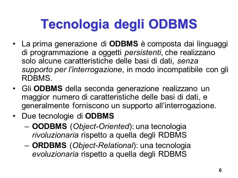 6 Tecnologia degli ODBMS La prima generazione di ODBMS è composta dai linguaggi di programmazione a oggetti persistenti, che realizzano solo alcune ca