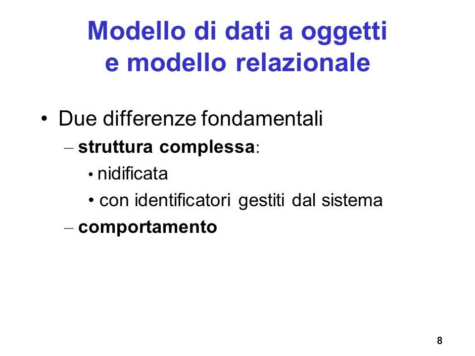 8 Modello di dati a oggetti e modello relazionale Due differenze fondamentali – struttura complessa : nidificata con identificatori gestiti dal sistem