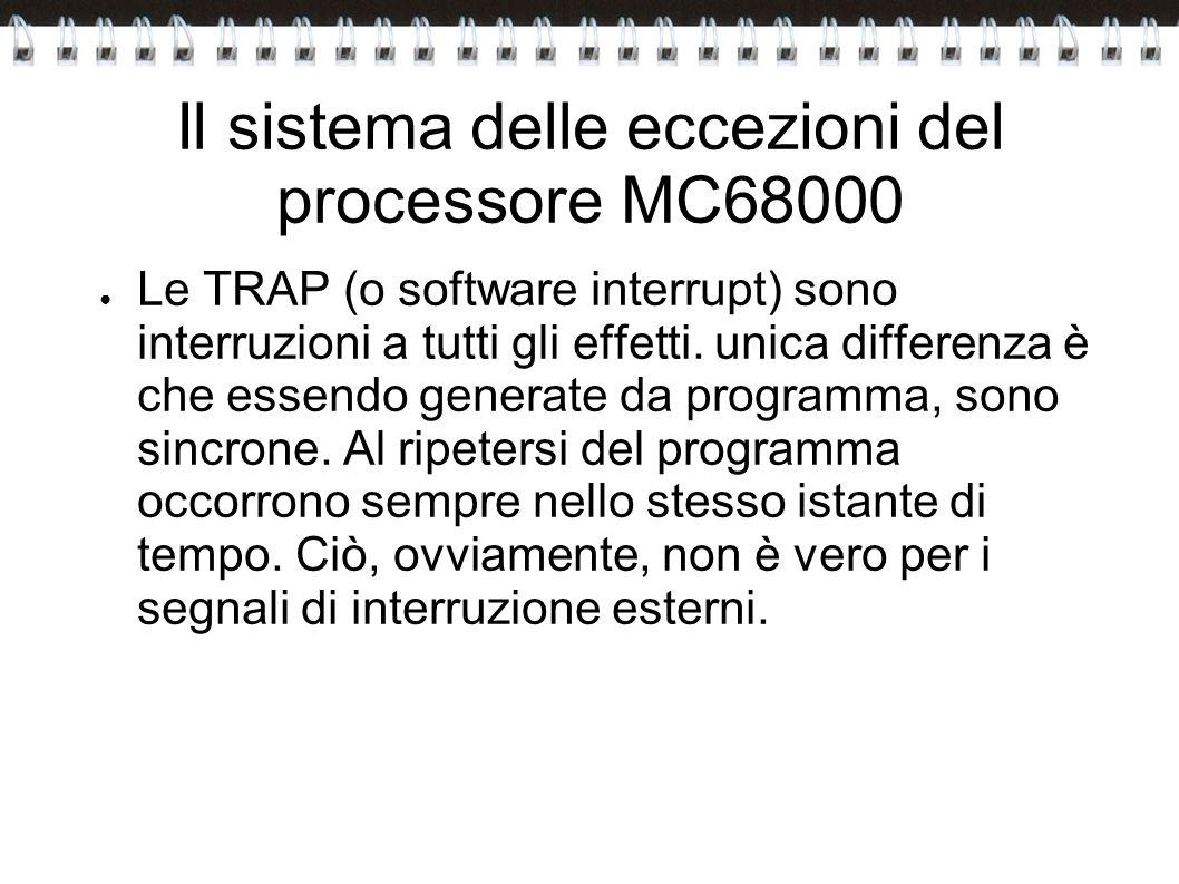 Il sistema delle eccezioni del processore MC68000 Le TRAP (o software interrupt) sono interruzioni a tutti gli effetti. unica differenza è che essendo
