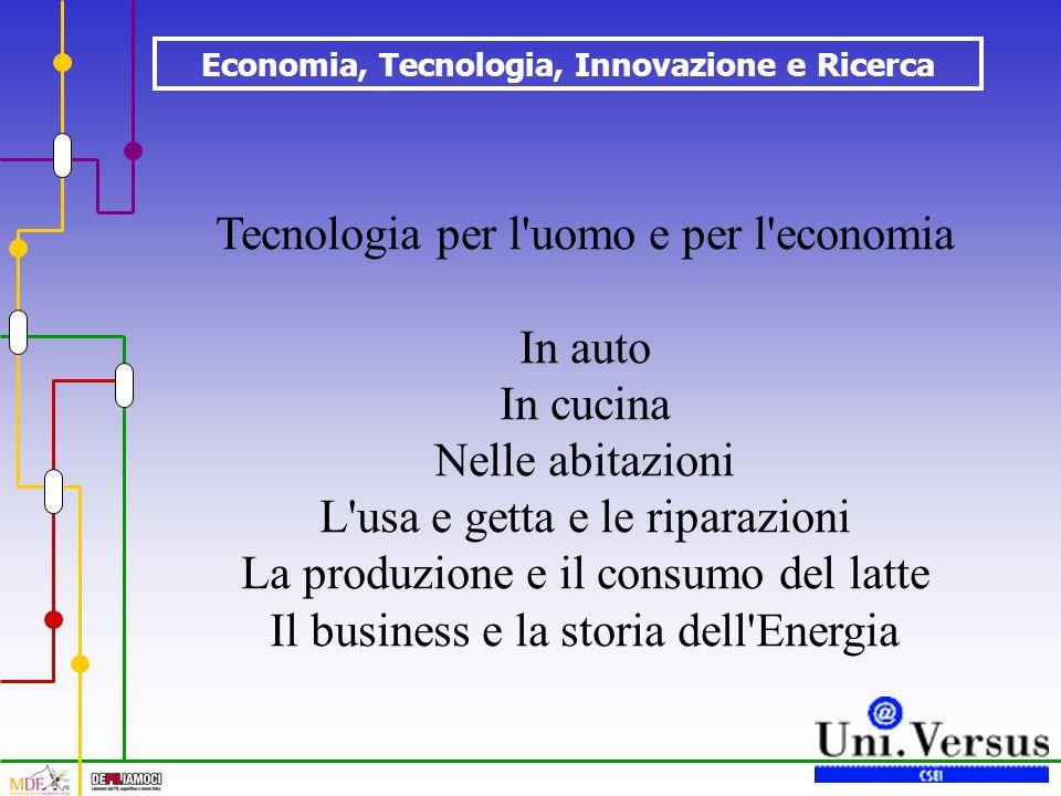 Economia, Tecnologia, Innovazione e Ricerca Tecnologia per l uomo e per l economia In auto In cucina Nelle abitazioni L usa e getta e le riparazioni La produzione e il consumo del latte Il business e la storia dell Energia