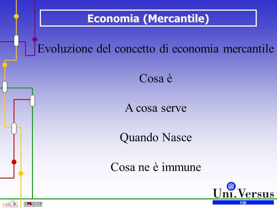 Economia (Mercantile) Evoluzione del concetto di economia mercantile Cosa è A cosa serve Quando Nasce Cosa ne è immune