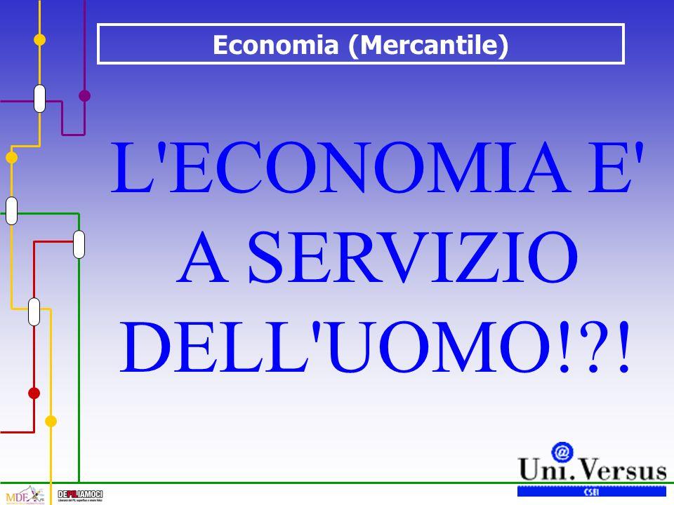 Economia (Mercantile) L'ECONOMIA E' A SERVIZIO DELL'UOMO!?!