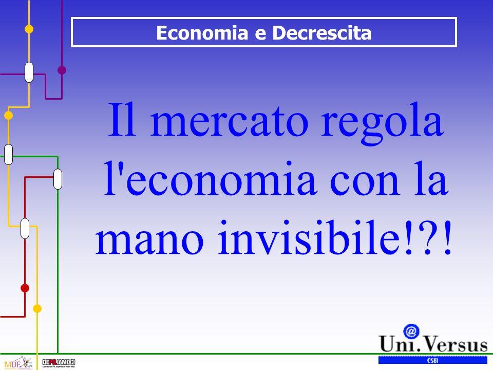 Economia e Decrescita Il mercato regola l economia con la mano invisibile! !