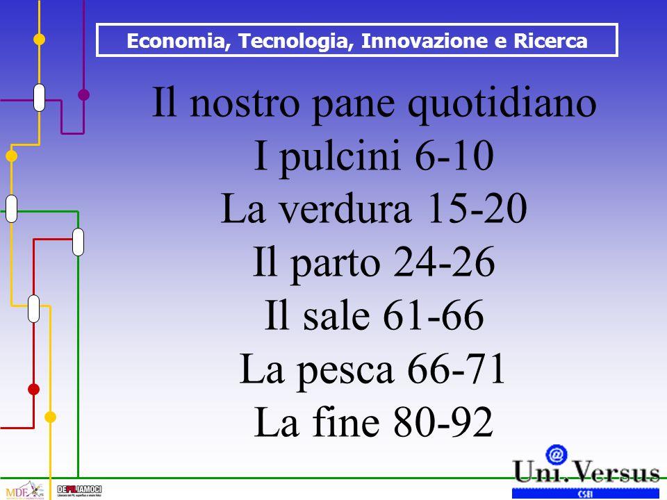 Economia, Tecnologia, Innovazione e Ricerca Il nostro pane quotidiano I pulcini 6-10 La verdura 15-20 Il parto 24-26 Il sale 61-66 La pesca 66-71 La f