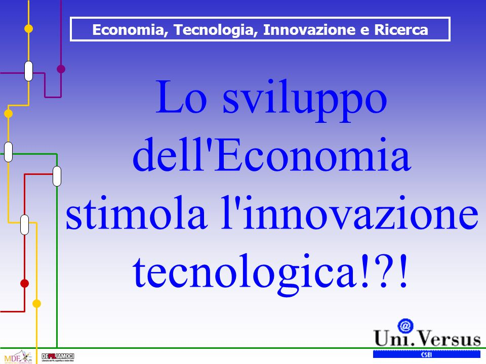 Economia, Tecnologia, Innovazione e Ricerca Lo sviluppo dell Economia stimola l innovazione tecnologica! !