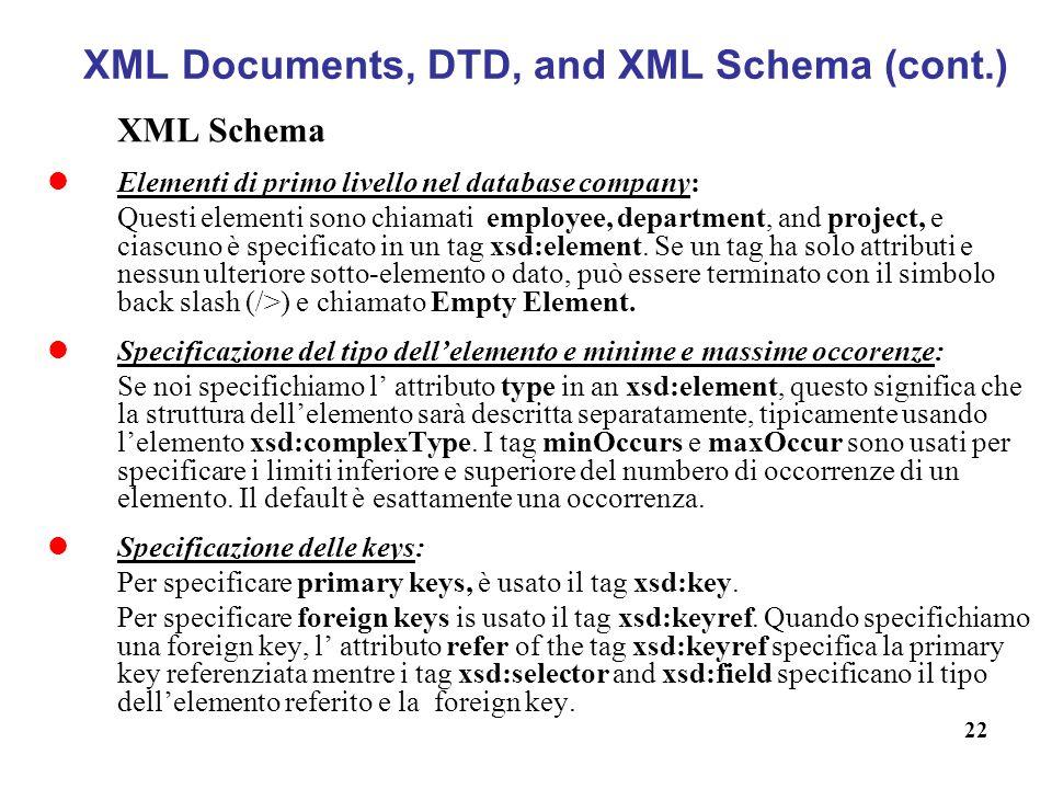 22 XML Documents, DTD, and XML Schema (cont.) XML Schema Elementi di primo livello nel database company: Questi elementi sono chiamati employee, department, and project, e ciascuno è specificato in un tag xsd:element.