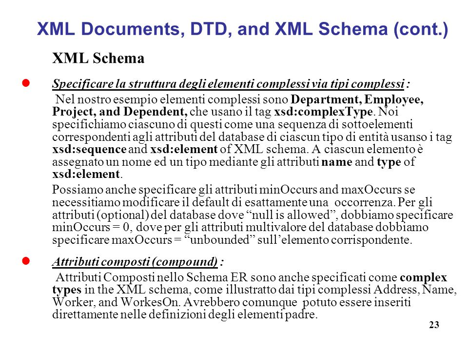 23 XML Documents, DTD, and XML Schema (cont.) XML Schema Specificare la struttura degli elementi complessi via tipi complessi : Nel nostro esempio elementi complessi sono Department, Employee, Project, and Dependent, che usano il tag xsd:complexType.