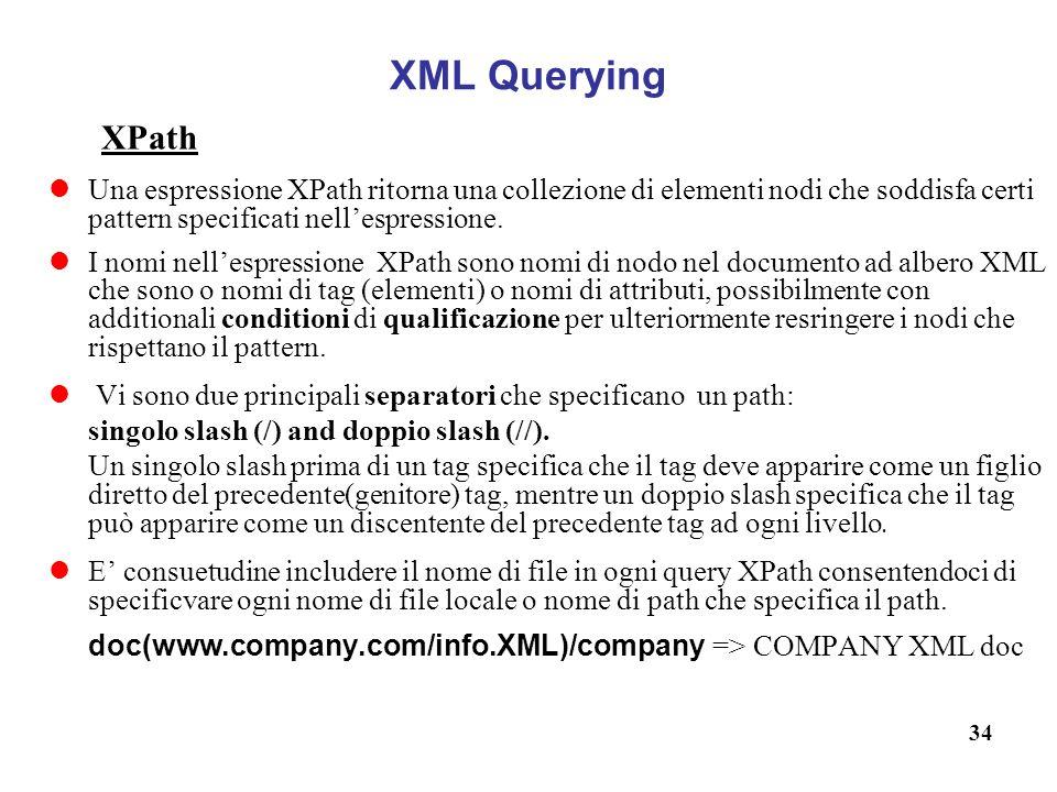 34 XML Querying XPath Una espressione XPath ritorna una collezione di elementi nodi che soddisfa certi pattern specificati nellespressione.