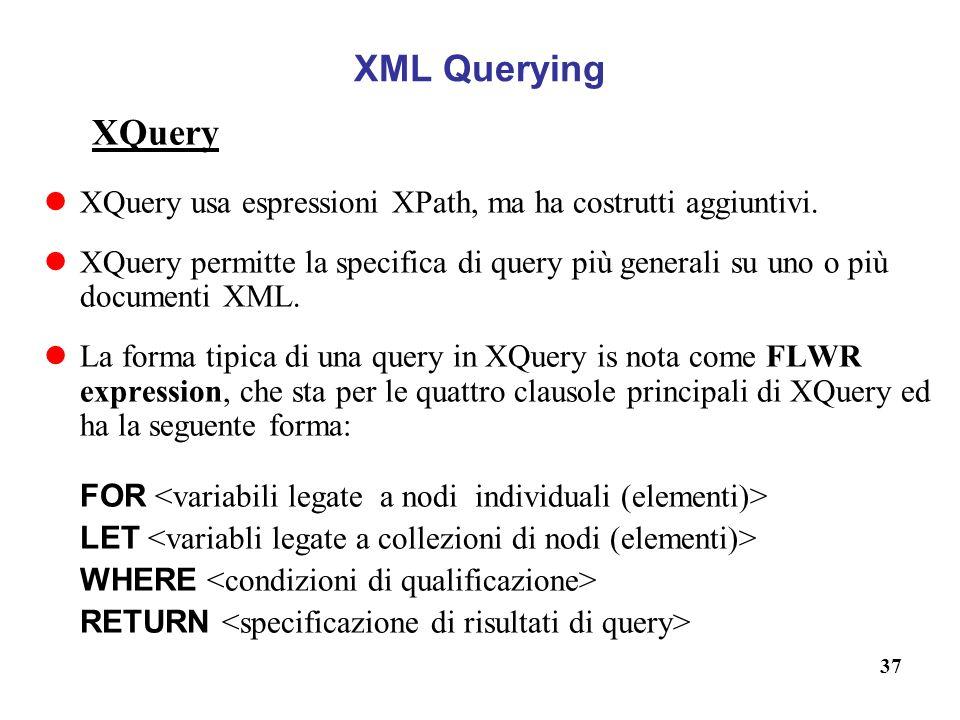 37 XML Querying XQuery XQuery usa espressioni XPath, ma ha costrutti aggiuntivi.
