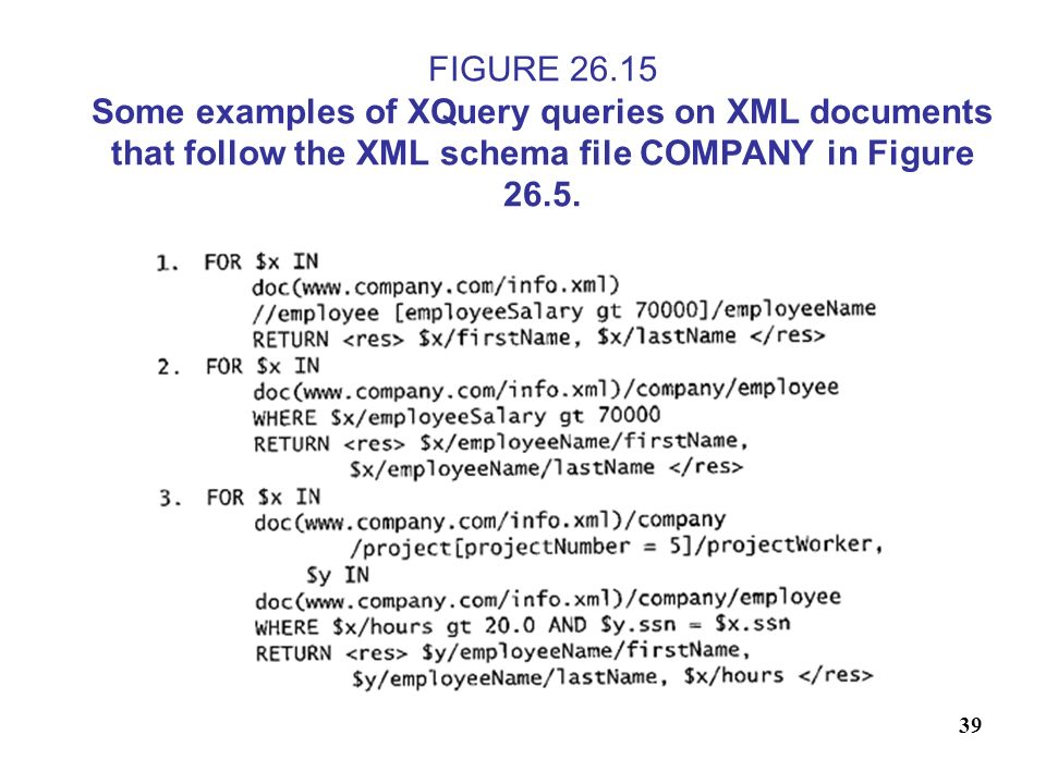 39 FIGURE 26.15 Some examples of XQuery queries on XML documents that follow the XML schema file COMPANY in Figure 26.5.