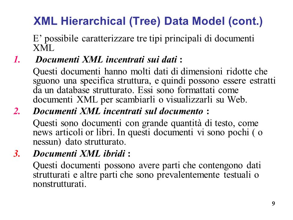 9 XML Hierarchical (Tree) Data Model (cont.) E possibile caratterizzare tre tipi principali di documenti XML 1. Documenti XML incentrati sui dati : Qu