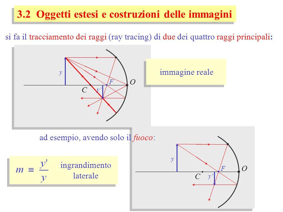 3.2 Oggetti estesi e costruzioni delle immagini O C F si fa il tracciamento dei raggi (ray tracing) di due dei quattro raggi principali: y y O C F y y