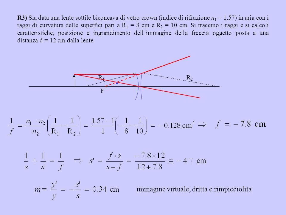 R3) Sia data una lente sottile biconcava di vetro crown (indice di rifrazione n 1 = 1.57) in aria con i raggi di curvatura delle superfici pari a R 1