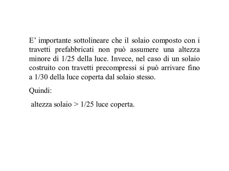 E importante sottolineare che il solaio composto con i travetti prefabbricati non può assumere una altezza minore di 1/25 della luce. Invece, nel caso