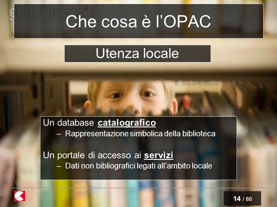 14 / 86 Che cosa è lOPAC Un database catalografico –Rappresentazione simbolica della biblioteca Un portale di accesso ai servizi –Dati non bibliografici legati allambito locale Utenza locale