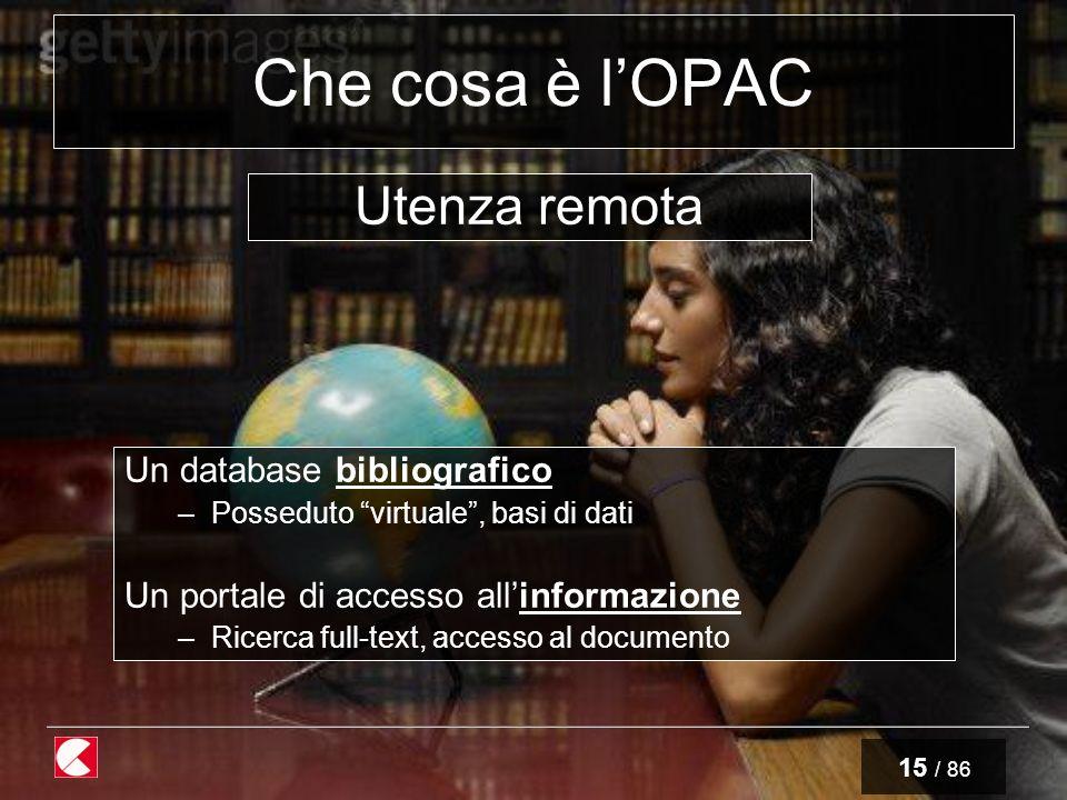 15 / 86 Che cosa è lOPAC Un database bibliografico –Posseduto virtuale, basi di dati Un portale di accesso allinformazione –Ricerca full-text, accesso al documento Utenza remota