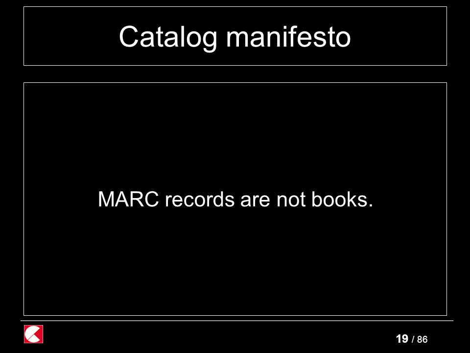 19 / 86 Catalog manifesto MARC records are not books.