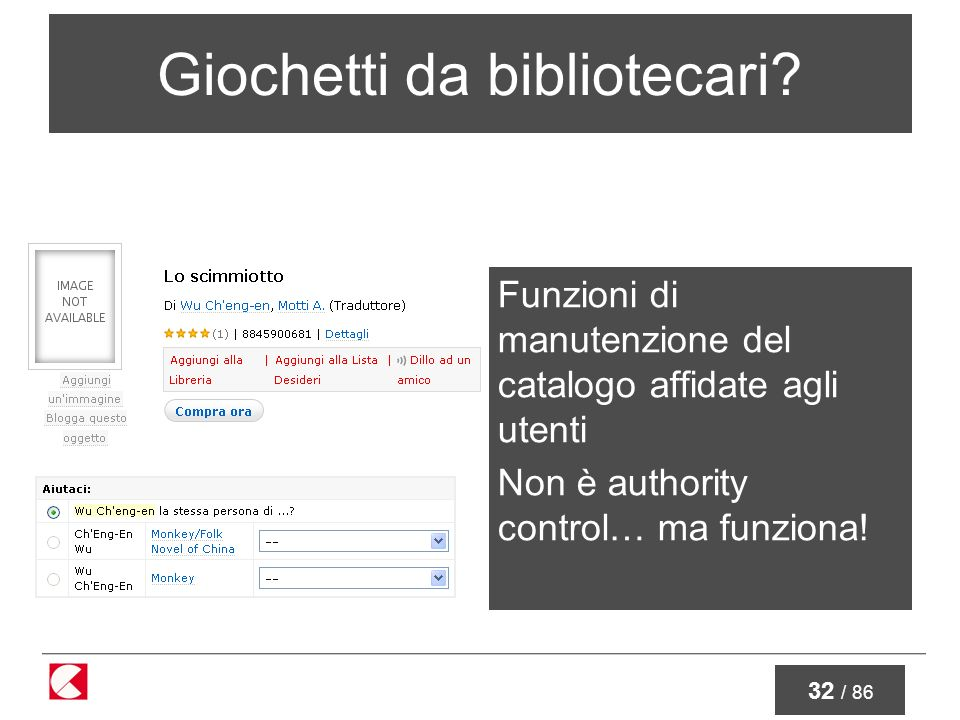 32 / 86 Giochetti da bibliotecari? Funzioni di manutenzione del catalogo affidate agli utenti Non è authority control… ma funziona!