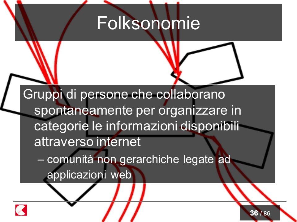 36 / 86 Folksonomie Gruppi di persone che collaborano spontaneamente per organizzare in categorie le informazioni disponibili attraverso internet –comunità non gerarchiche legate ad applicazioni web