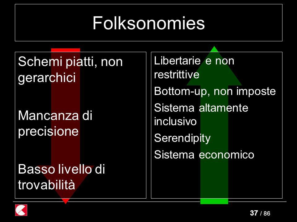 37 / 86 Folksonomies Schemi piatti, non gerarchici Mancanza di precisione Basso livello di trovabilità Libertarie e non restrittive Bottom-up, non imposte Sistema altamente inclusivo Serendipity Sistema economico