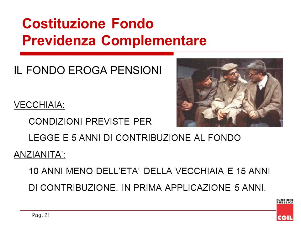 Pag. 21 Costituzione Fondo Previdenza Complementare IL FONDO EROGA PENSIONI VECCHIAIA: CONDIZIONI PREVISTE PER LEGGE E 5 ANNI DI CONTRIBUZIONE AL FOND