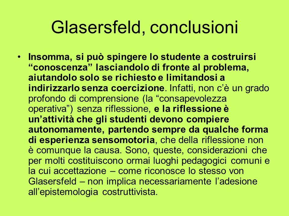 Glasersfeld, conclusioni Insomma, si può spingere lo studente a costruirsi conoscenza lasciandolo di fronte al problema, aiutandolo solo se richiesto e limitandosi a indirizzarlo senza coercizione.