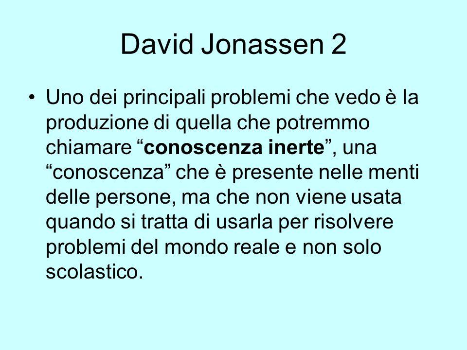 David Jonassen 2 Uno dei principali problemi che vedo è la produzione di quella che potremmo chiamare conoscenza inerte, una conoscenza che è presente nelle menti delle persone, ma che non viene usata quando si tratta di usarla per risolvere problemi del mondo reale e non solo scolastico.