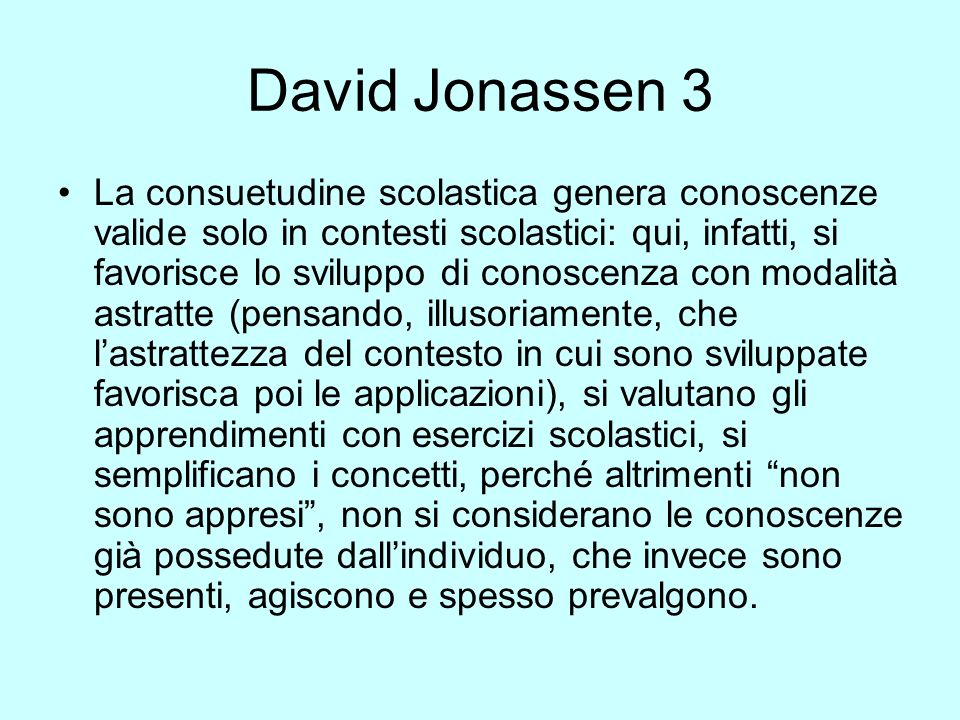David Jonassen 3 La consuetudine scolastica genera conoscenze valide solo in contesti scolastici: qui, infatti, si favorisce lo sviluppo di conoscenza con modalità astratte (pensando, illusoriamente, che lastrattezza del contesto in cui sono sviluppate favorisca poi le applicazioni), si valutano gli apprendimenti con esercizi scolastici, si semplificano i concetti, perché altrimenti non sono appresi, non si considerano le conoscenze già possedute dallindividuo, che invece sono presenti, agiscono e spesso prevalgono.