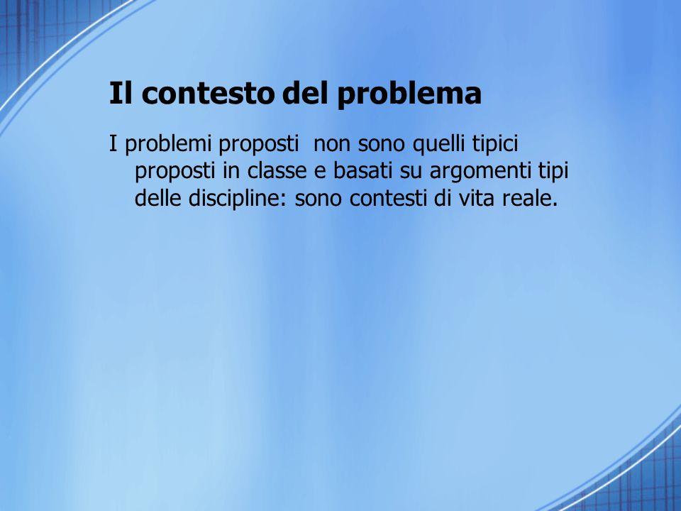 Il contesto del problema I problemi proposti non sono quelli tipici proposti in classe e basati su argomenti tipi delle discipline: sono contesti di v