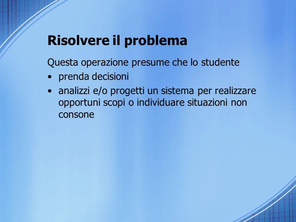 Risolvere il problema Questa operazione presume che lo studente prenda decisioni analizzi e/o progetti un sistema per realizzare opportuni scopi o individuare situazioni non consone