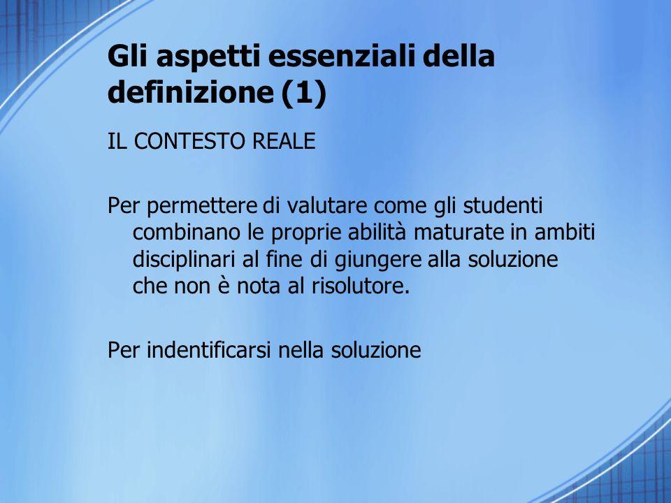 Gli aspetti essenziali della definizione (1) IL CONTESTO REALE Per permettere di valutare come gli studenti combinano le proprie abilità maturate in a