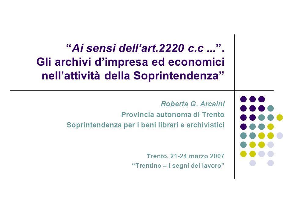 Ai sensi dellart.2220 c.c.... Gli archivi dimpresa ed economici nellattività della Soprintendenza Roberta G. Arcaini Provincia autonoma di Trento Sopr
