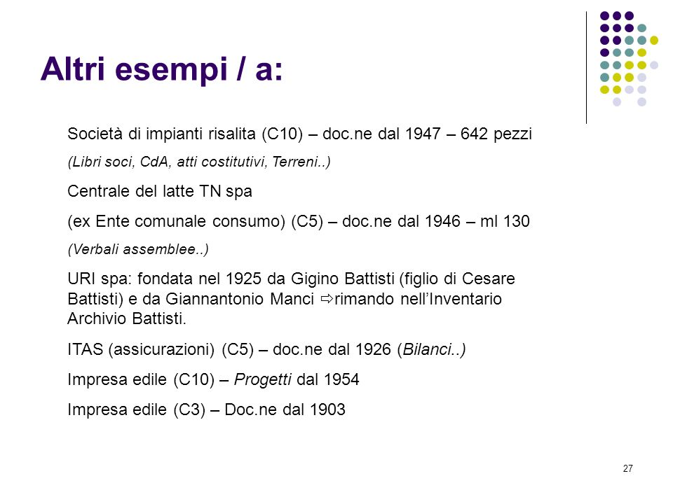 27 Altri esempi / a: Società di impianti risalita (C10) – doc.ne dal 1947 – 642 pezzi (Libri soci, CdA, atti costitutivi, Terreni..) Centrale del latt