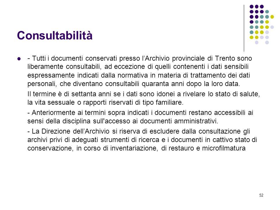 52 Consultabilità - Tutti i documenti conservati presso lArchivio provinciale di Trento sono liberamente consultabili, ad eccezione di quelli contenen