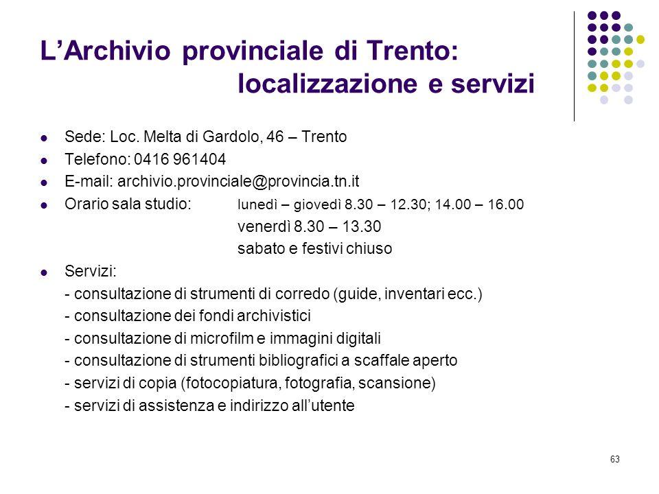 63 LArchivio provinciale di Trento: localizzazione e servizi Sede: Loc. Melta di Gardolo, 46 – Trento Telefono: 0416 961404 E-mail: archivio.provincia